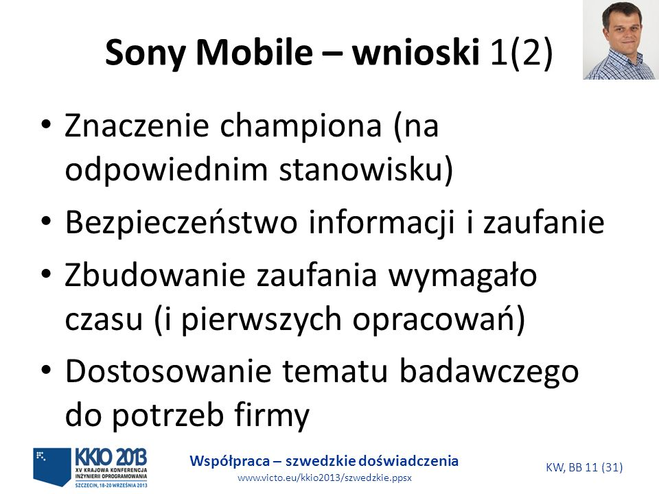 Współpraca – szwedzkie doświadczenia www.victo.eu/kkio2013/szwedzkie.ppsx KW, BB 11 (31) Sony Mobile – wnioski 1(2) Znaczenie championa (na odpowiednim stanowisku) Bezpieczeństwo informacji i zaufanie Zbudowanie zaufania wymagało czasu (i pierwszych opracowań) Dostosowanie tematu badawczego do potrzeb firmy