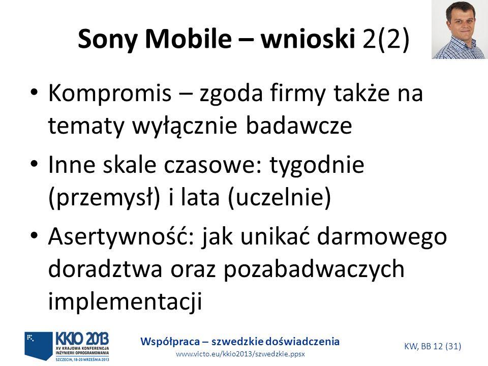 Współpraca – szwedzkie doświadczenia www.victo.eu/kkio2013/szwedzkie.ppsx KW, BB 12 (31) Sony Mobile – wnioski 2(2) Kompromis – zgoda firmy także na tematy wyłącznie badawcze Inne skale czasowe: tygodnie (przemysł) i lata (uczelnie) Asertywność: jak unikać darmowego doradztwa oraz pozabadwaczych implementacji