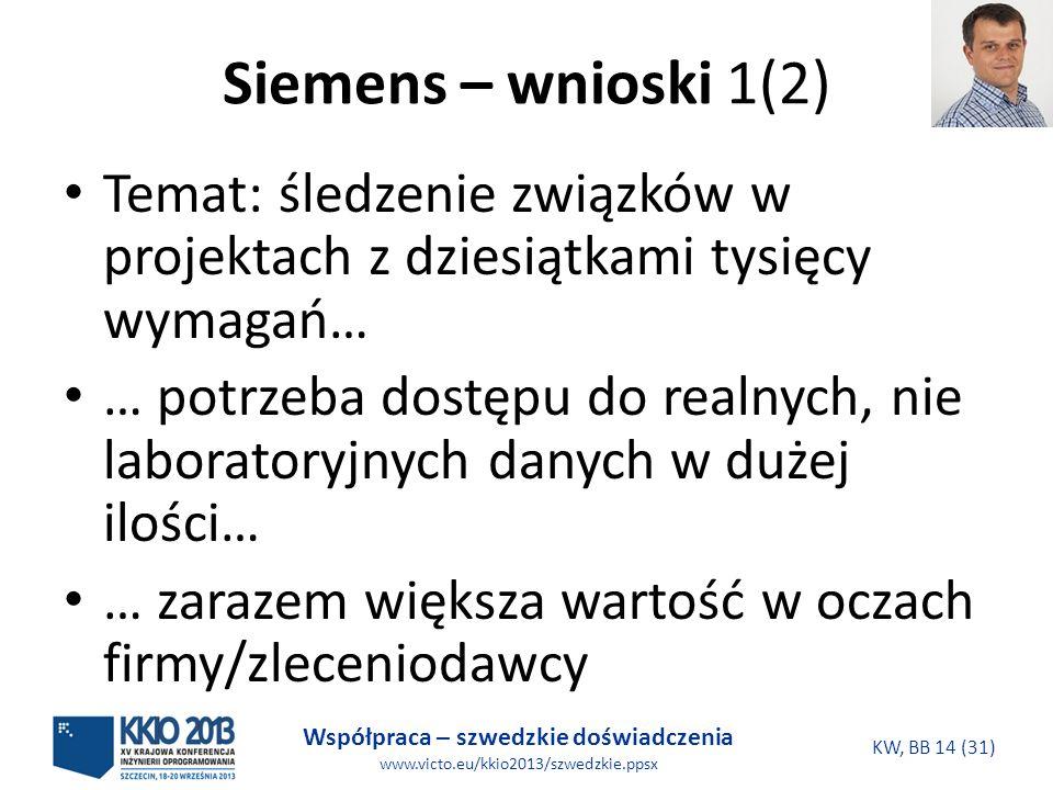 Współpraca – szwedzkie doświadczenia www.victo.eu/kkio2013/szwedzkie.ppsx KW, BB 14 (31) Siemens – wnioski 1(2) Temat: śledzenie związków w projektach z dziesiątkami tysięcy wymagań… … potrzeba dostępu do realnych, nie laboratoryjnych danych w dużej ilości… … zarazem większa wartość w oczach firmy/zleceniodawcy