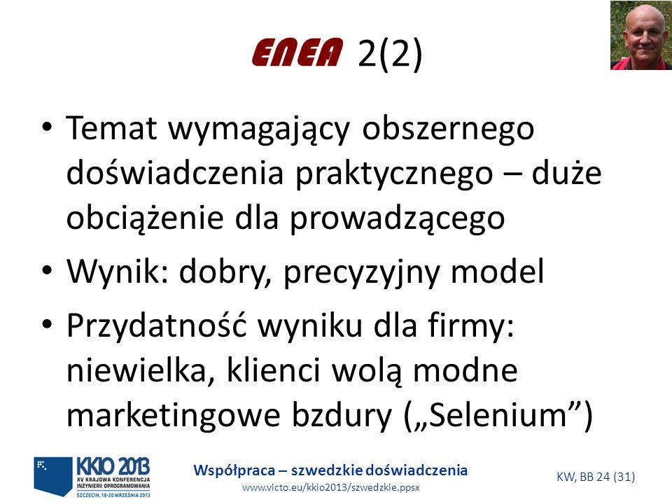 Współpraca – szwedzkie doświadczenia www.victo.eu/kkio2013/szwedzkie.ppsx KW, BB 24 (31) ENEA 2(2) Temat wymagający obszernego doświadczenia praktycznego – duże obciążenie dla prowadzącego Wynik: dobry, precyzyjny model Przydatność wyniku dla firmy: niewielka, klienci wolą modne marketingowe bzdury (Selenium)