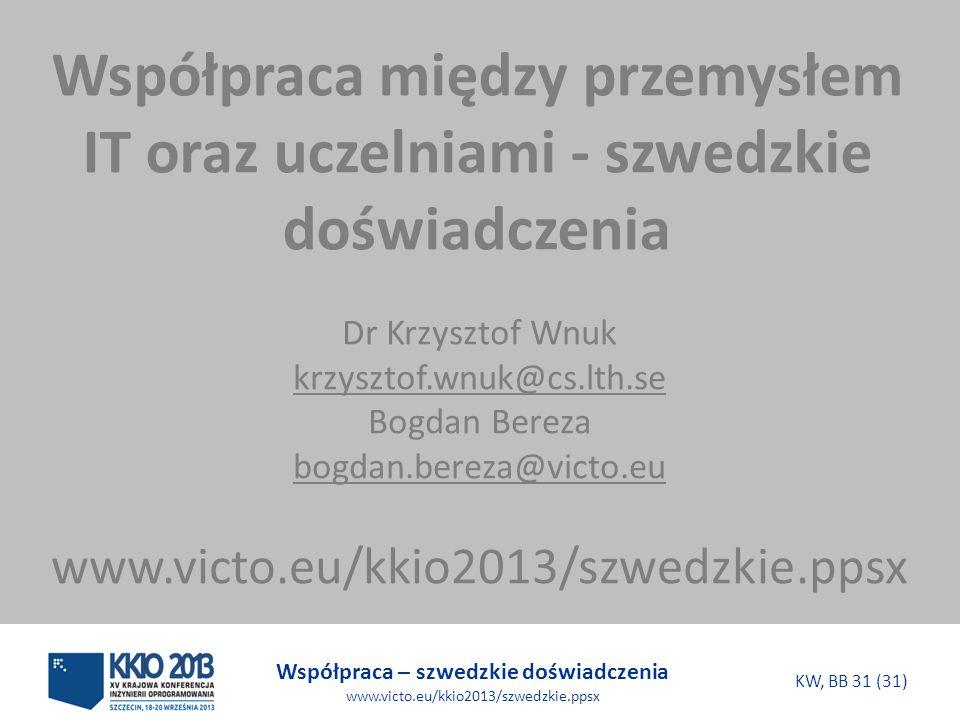 Współpraca – szwedzkie doświadczenia www.victo.eu/kkio2013/szwedzkie.ppsx KW, BB 31 (31) Współpraca między przemysłem IT oraz uczelniami - szwedzkie doświadczenia Dr Krzysztof Wnuk krzysztof.wnuk@cs.lth.se Bogdan Bereza bogdan.bereza@victo.eu www.victo.eu/kkio2013/szwedzkie.ppsx