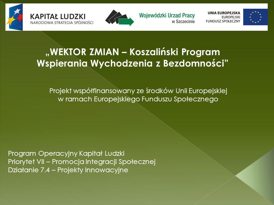 WEKTOR ZMIAN – Koszaliński Program Wspierania Wychodzenia z Bezdomności Program Operacyjny Kapitał Ludzki Priorytet VII – Promocja Integracji Społecznej Działanie 7.4 – Projekty Innowacyjne Projekt współfinansowany ze środków Unii Europejskiej w ramach Europejskiego Funduszu Społecznego
