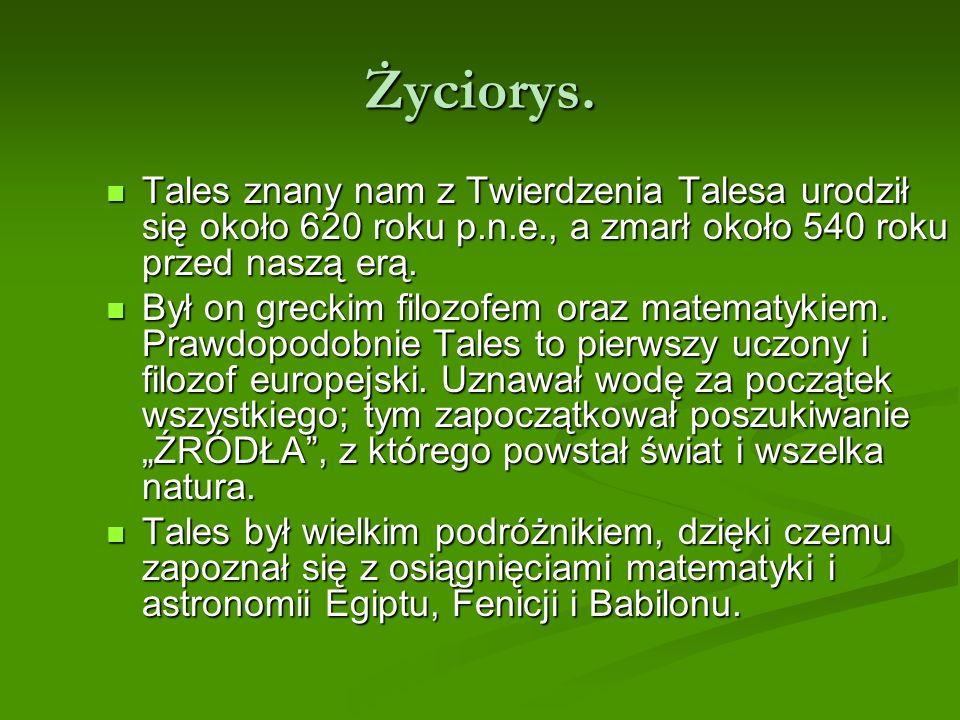 Życiorys. Tales znany nam z Twierdzenia Talesa urodził się około 620 roku p.n.e., a zmarł około 540 roku przed naszą erą. Tales znany nam z Twierdzeni
