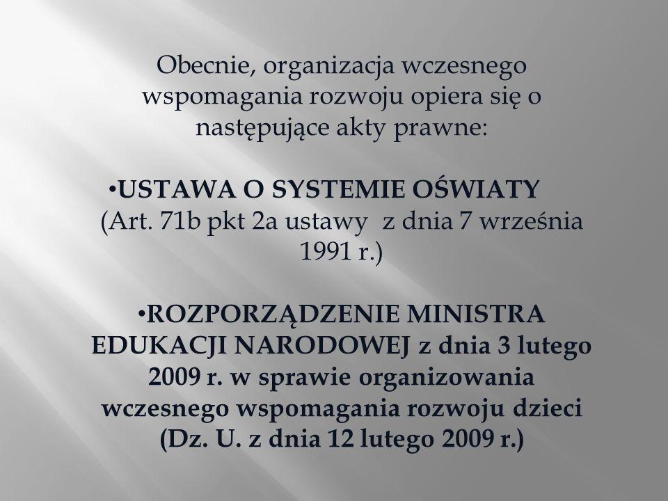 Obecnie, organizacja wczesnego wspomagania rozwoju opiera się o następujące akty prawne: USTAWA O SYSTEMIE OŚWIATY (Art. 71b pkt 2a ustawy z dnia 7 wr