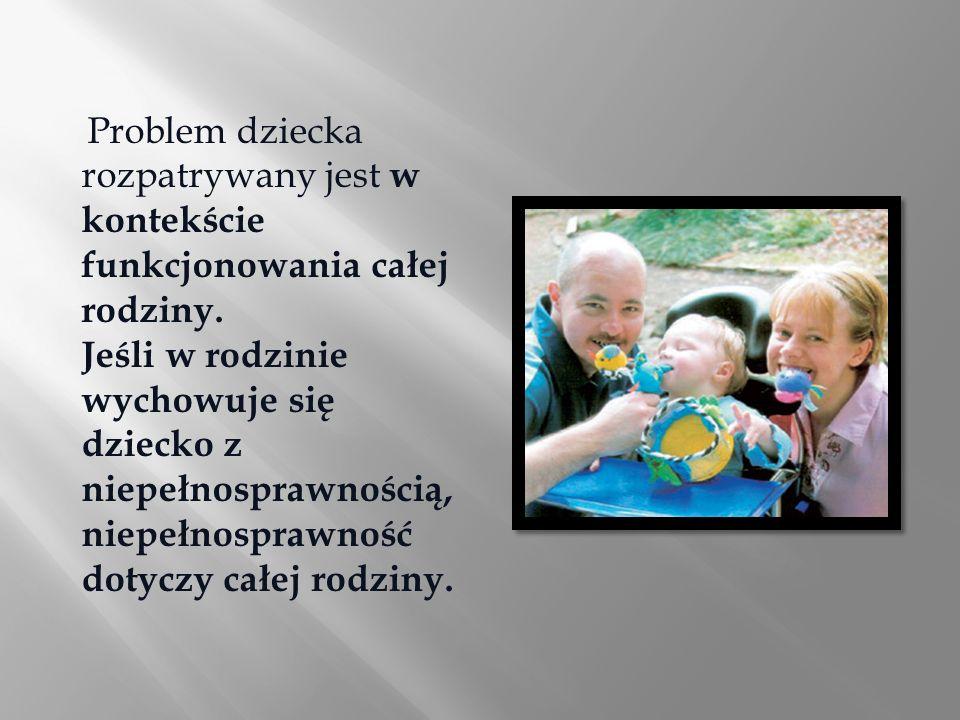Problem dziecka rozpatrywany jest w kontekście funkcjonowania całej rodziny. Jeśli w rodzinie wychowuje się dziecko z niepełnosprawnością, niepełnospr