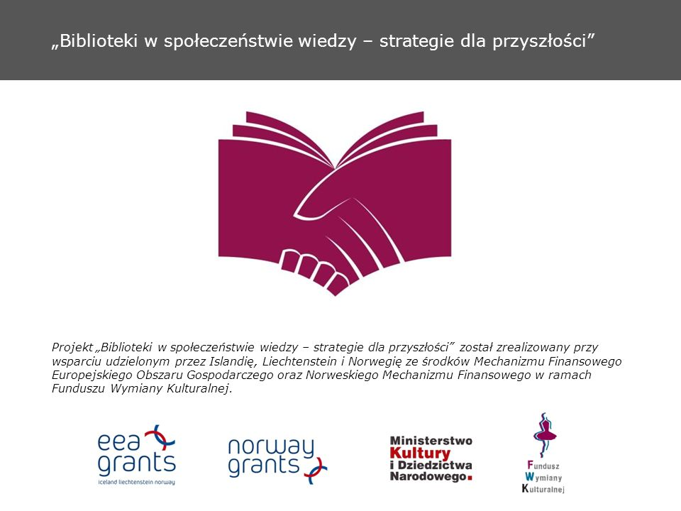 Biblioteki w społeczeństwie wiedzy – strategie dla przyszłości Projekt Biblioteki w społeczeństwie wiedzy – strategie dla przyszłości został zrealizowany przy wsparciu udzielonym przez Islandię, Liechtenstein i Norwegię ze środków Mechanizmu Finansowego Europejskiego Obszaru Gospodarczego oraz Norweskiego Mechanizmu Finansowego w ramach Funduszu Wymiany Kulturalnej.