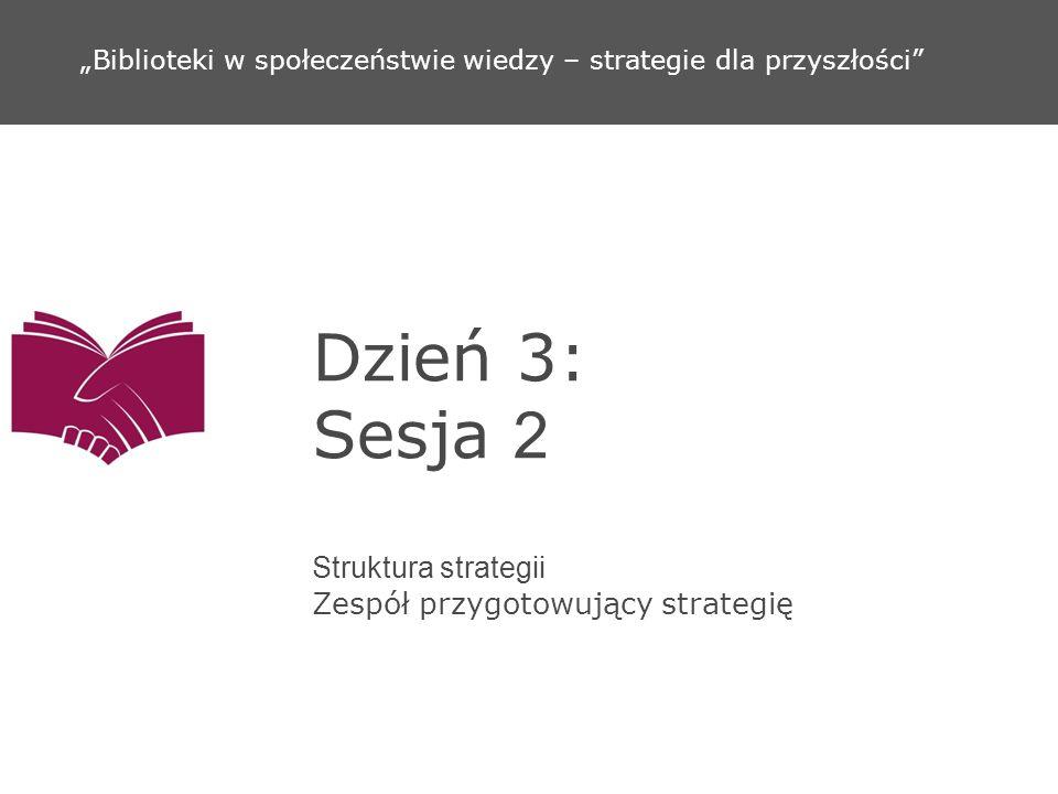 Dzień 3: Sesja 2 Struktura strategii Zespół przygotowujący strategię Biblioteki w społeczeństwie wiedzy – strategie dla przyszłości