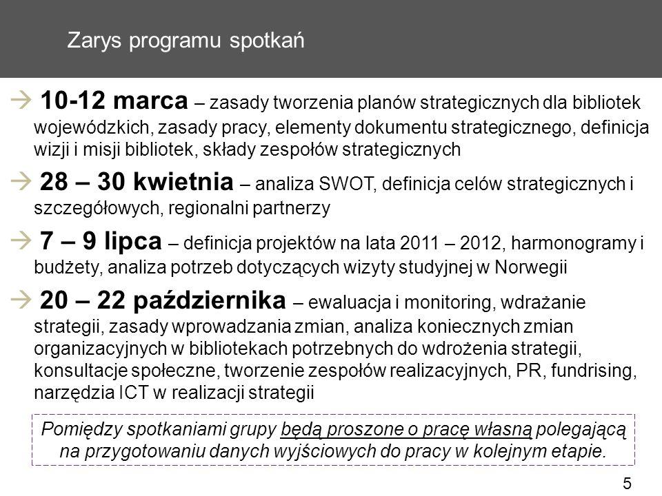 5 Zarys programu spotkań 10-12 marca – zasady tworzenia planów strategicznych dla bibliotek wojewódzkich, zasady pracy, elementy dokumentu strategicznego, definicja wizji i misji bibliotek, składy zespołów strategicznych 28 – 30 kwietnia – analiza SWOT, definicja celów strategicznych i szczegółowych, regionalni partnerzy 7 – 9 lipca – definicja projektów na lata 2011 – 2012, harmonogramy i budżety, analiza potrzeb dotyczących wizyty studyjnej w Norwegii 20 – 22 października – ewaluacja i monitoring, wdrażanie strategii, zasady wprowadzania zmian, analiza koniecznych zmian organizacyjnych w bibliotekach potrzebnych do wdrożenia strategii, konsultacje społeczne, tworzenie zespołów realizacyjnych, PR, fundrising, narzędzia ICT w realizacji strategii Pomiędzy spotkaniami grupy będą proszone o pracę własną polegającą na przygotowaniu danych wyjściowych do pracy w kolejnym etapie.