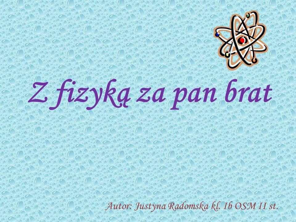 Z fizyką za pan brat Autor: Justyna Radomska kl. Ib OSM II st.