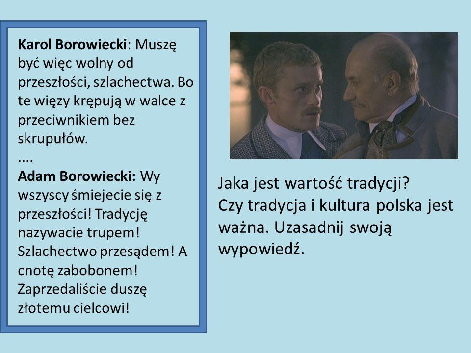 Karol Borowiecki: Muszę być więc wolny od przeszłości, szlachectwa. Bo te więzy krępują w walce z przeciwnikiem bez skrupułów..... Adam Borowiecki: Wy