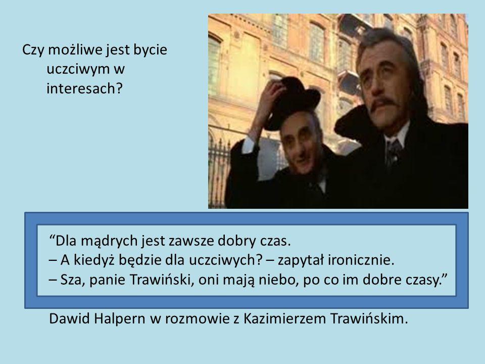Dla mądrych jest zawsze dobry czas. – A kiedyż będzie dla uczciwych? – zapytał ironicznie. – Sza, panie Trawiński, oni mają niebo, po co im dobre czas