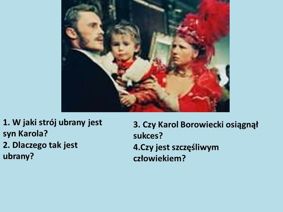 3. Czy Karol Borowiecki osiągnął sukces? 4.Czy jest szczęśliwym człowiekiem? 1. W jaki strój ubrany jest syn Karola? 2. Dlaczego tak jest ubrany?