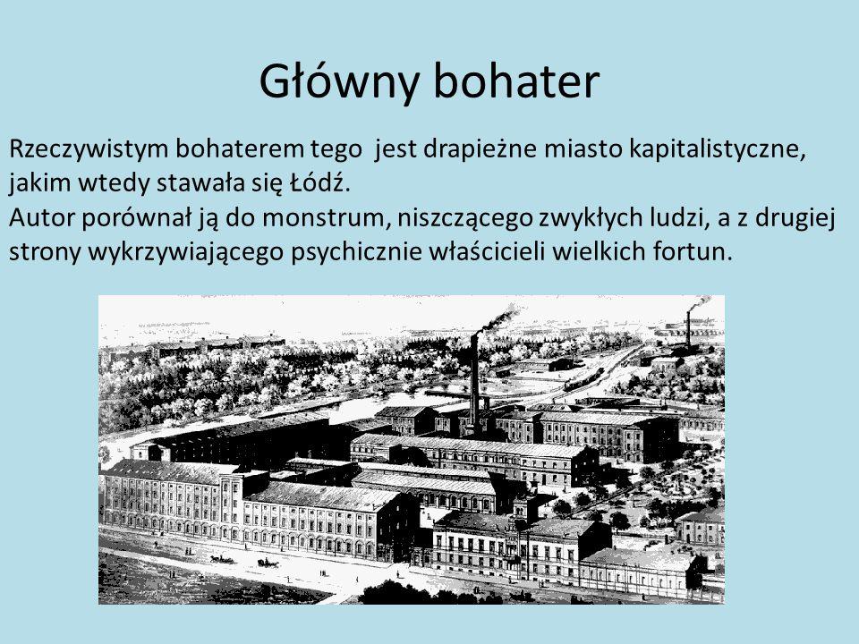 Główny bohater Rzeczywistym bohaterem tego jest drapieżne miasto kapitalistyczne, jakim wtedy stawała się Łódź. Autor porównał ją do monstrum, niszczą