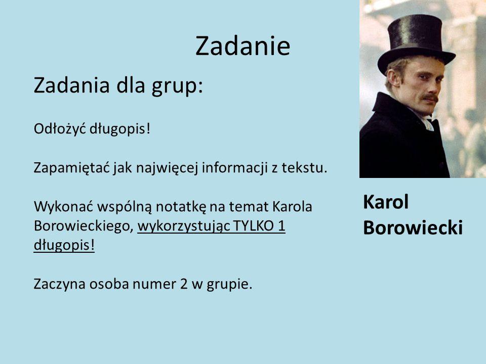 Zadanie Karol Borowiecki Zadania dla grup: Odłożyć długopis! Zapamiętać jak najwięcej informacji z tekstu. Wykonać wspólną notatkę na temat Karola Bor