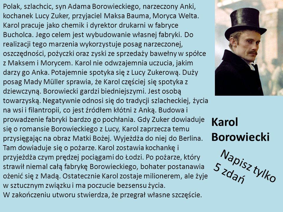 Polak, szlachcic, syn Adama Borowieckiego, narzeczony Anki, kochanek Lucy Zuker, przyjaciel Maksa Bauma, Moryca Welta. Karol pracuje jako chemik i dyr