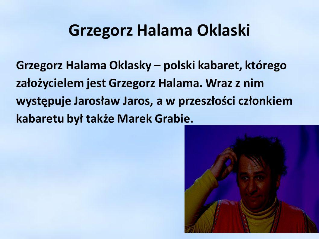 Grzegorz Halama Oklaski Grzegorz Halama Oklasky – polski kabaret, którego założycielem jest Grzegorz Halama. Wraz z nim występuje Jarosław Jaros, a w