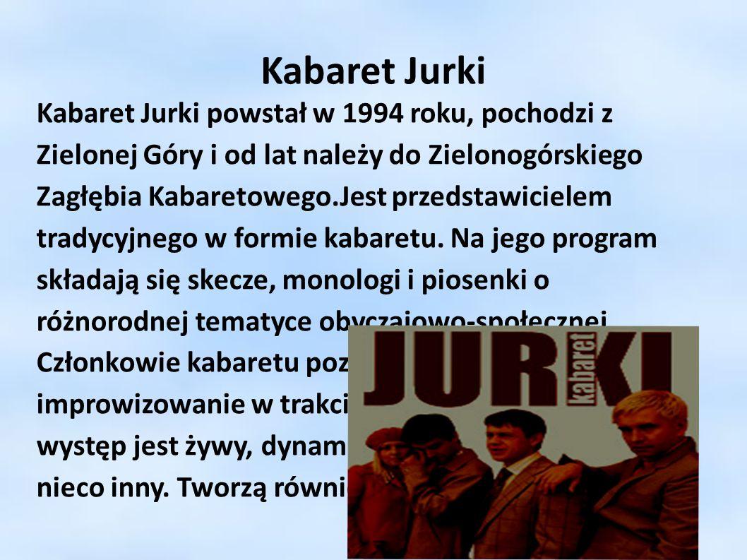 Kabaret Jurki Kabaret Jurki powstał w 1994 roku, pochodzi z Zielonej Góry i od lat należy do Zielonogórskiego Zagłębia Kabaretowego.Jest przedstawicie