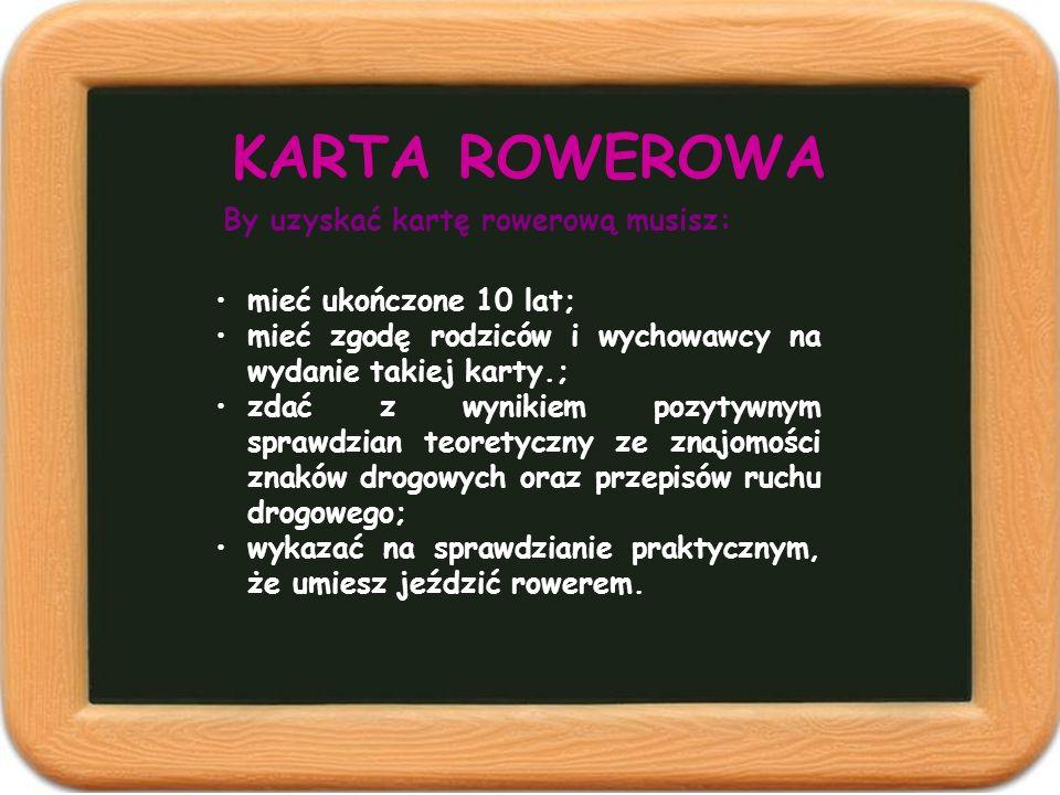 KARTA ROWEROWA mieć ukończone 10 lat; mieć zgodę rodziców i wychowawcy na wydanie takiej karty.; zdać z wynikiem pozytywnym sprawdzian teoretyczny ze
