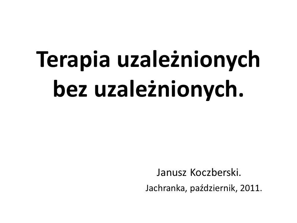 Terapia uzależnionych bez uzależnionych. Janusz Koczberski. Jachranka, październik, 2011.