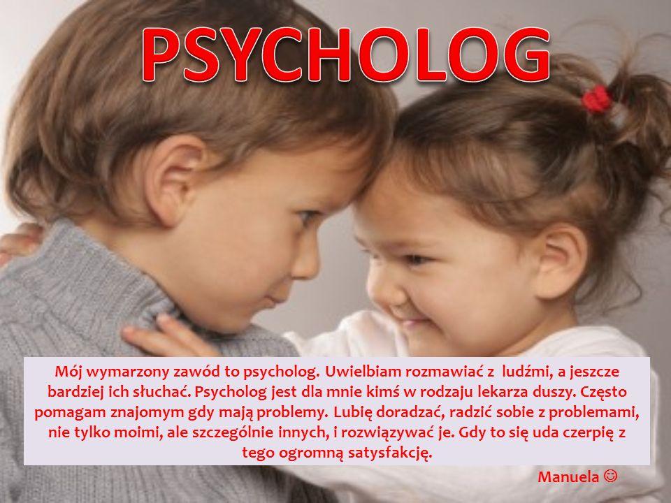 Mój wymarzony zawód to psycholog. Uwielbiam rozmawiać z ludźmi, a jeszcze bardziej ich słuchać. Psycholog jest dla mnie kimś w rodzaju lekarza duszy.