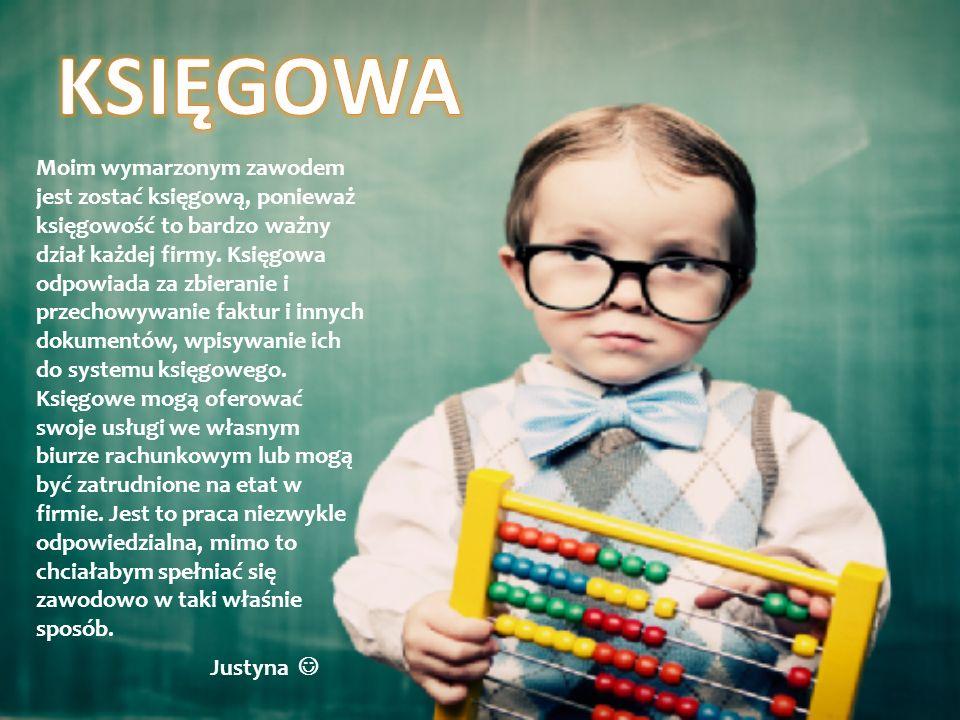 Justyna Moim wymarzonym zawodem jest zostać księgową, ponieważ księgowość to bardzo ważny dział każdej firmy. Księgowa odpowiada za zbieranie i przech