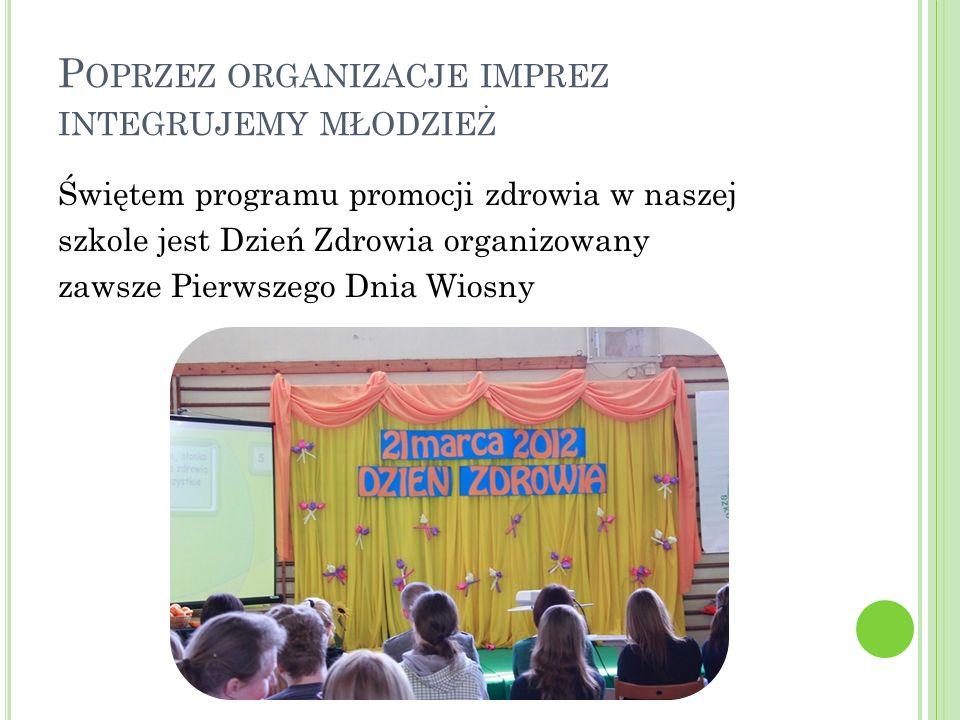 P OPRZEZ ORGANIZACJE IMPREZ INTEGRUJEMY MŁODZIEŻ Świętem programu promocji zdrowia w naszej szkole jest Dzień Zdrowia organizowany zawsze Pierwszego Dnia Wiosny