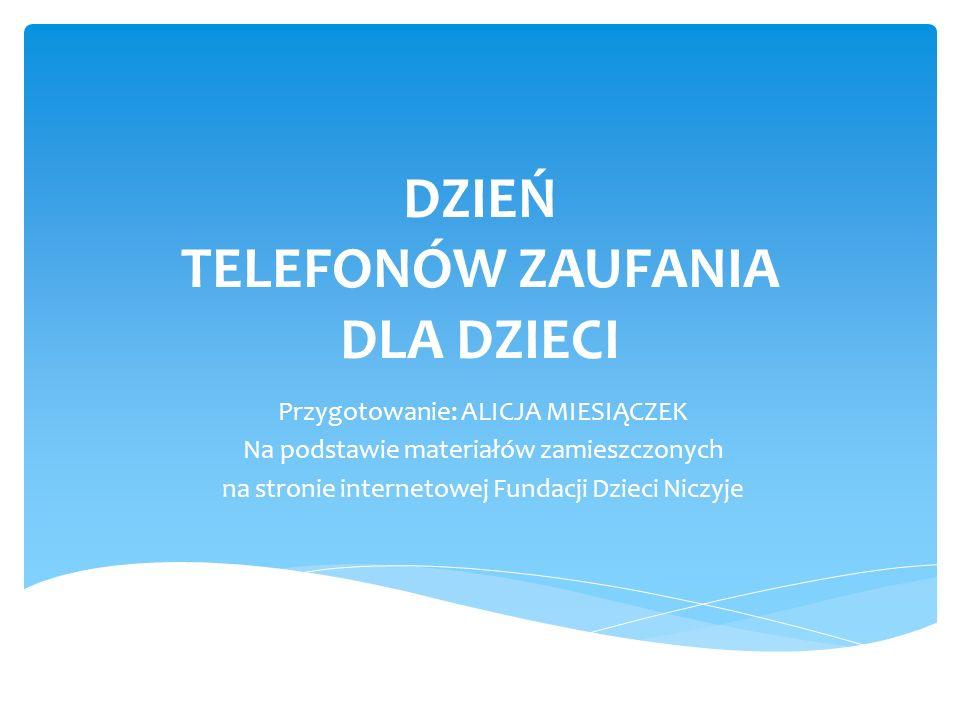 DZIEŃ TELEFONÓW ZAUFANIA DLA DZIECI Przygotowanie: ALICJA MIESIĄCZEK Na podstawie materiałów zamieszczonych na stronie internetowej Fundacji Dzieci Ni