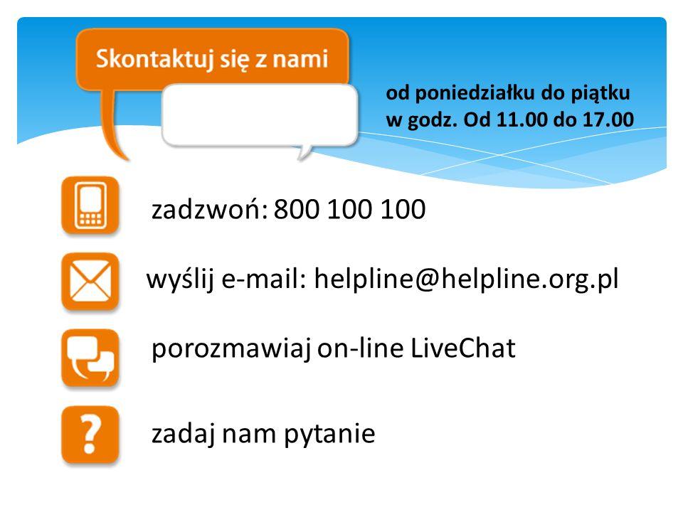 zadzwoń: 800 100 100 wyślij e-mail: helpline@helpline.org.pl porozmawiaj on-line LiveChat zadaj nam pytanie od poniedziałku do piątku w godz. Od 11.00