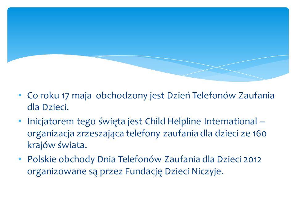 Co roku 17 maja obchodzony jest Dzień Telefonów Zaufania dla Dzieci. Inicjatorem tego święta jest Child Helpline International – organizacja zrzeszają