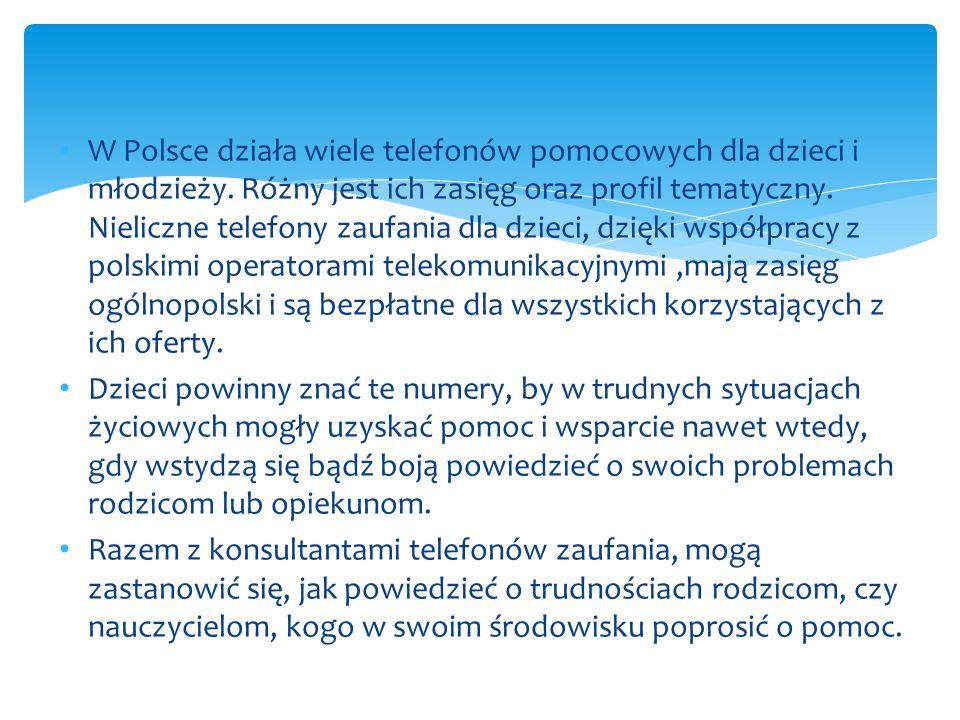 W Polsce działa wiele telefonów pomocowych dla dzieci i młodzieży. Różny jest ich zasięg oraz profil tematyczny. Nieliczne telefony zaufania dla dziec