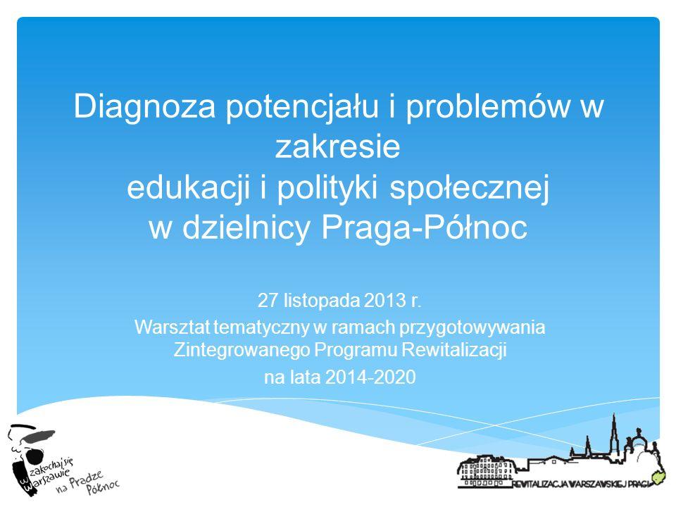 Diagnoza potencjału i problemów w zakresie edukacji i polityki społecznej w dzielnicy Praga-Północ 27 listopada 2013 r. Warsztat tematyczny w ramach p