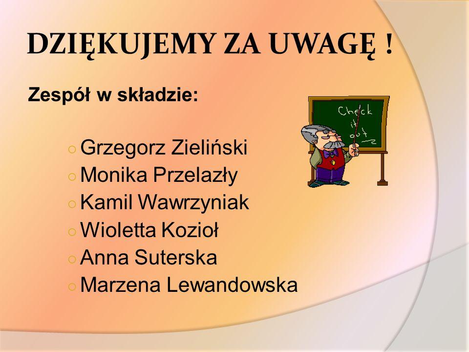DZIĘKUJEMY ZA UWAGĘ ! Zespół w składzie: Grzegorz Zieliński Monika Przelazły Kamil Wawrzyniak Wioletta Kozioł Anna Suterska Marzena Lewandowska