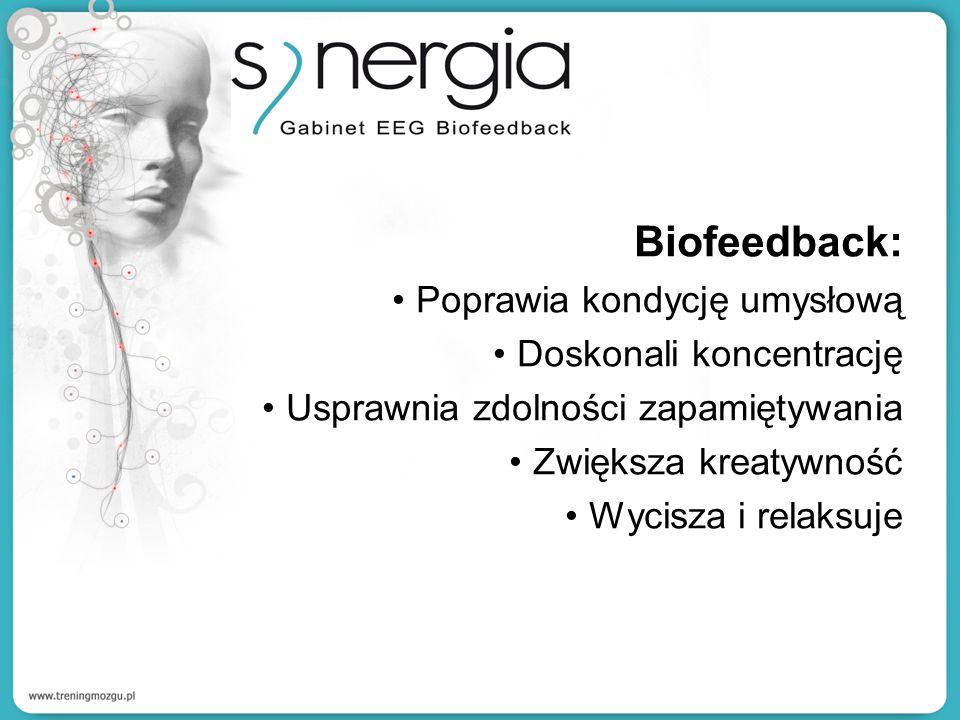 Biofeedback: Poprawia kondycję umysłową Doskonali koncentrację Usprawnia zdolności zapamiętywania Zwiększa kreatywność Wycisza i relaksuje