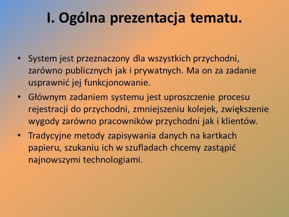 I. Ogólna prezentacja tematu. System jest przeznaczony dla wszystkich przychodni, zarówno publicznych jak i prywatnych. Ma on za zadanie usprawnić jej