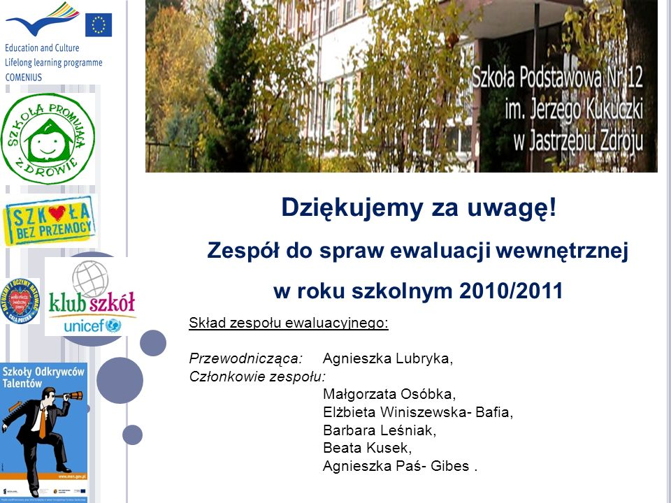 Dziękujemy za uwagę! Zespół do spraw ewaluacji wewnętrznej w roku szkolnym 2010/2011 Skład zespołu ewaluacyjnego: Przewodnicząca: Agnieszka Lubryka, C