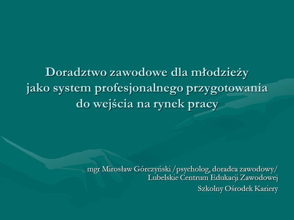 Doradztwo zawodowe dla młodzieży jako system profesjonalnego przygotowania do wejścia na rynek pracy mgr Mirosław Górczyński /psycholog, doradca zawod