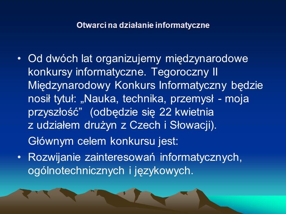 Otwarci na działanie informatyczne Od dwóch lat organizujemy międzynarodowe konkursy informatyczne.