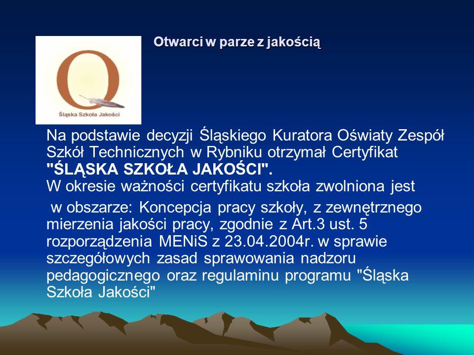 Otwarci w parze z jakością Na podstawie decyzji Śląskiego Kuratora Oświaty Zespół Szkół Technicznych w Rybniku otrzymał Certyfikat ŚLĄSKA SZKOŁA JAKOŚCI .