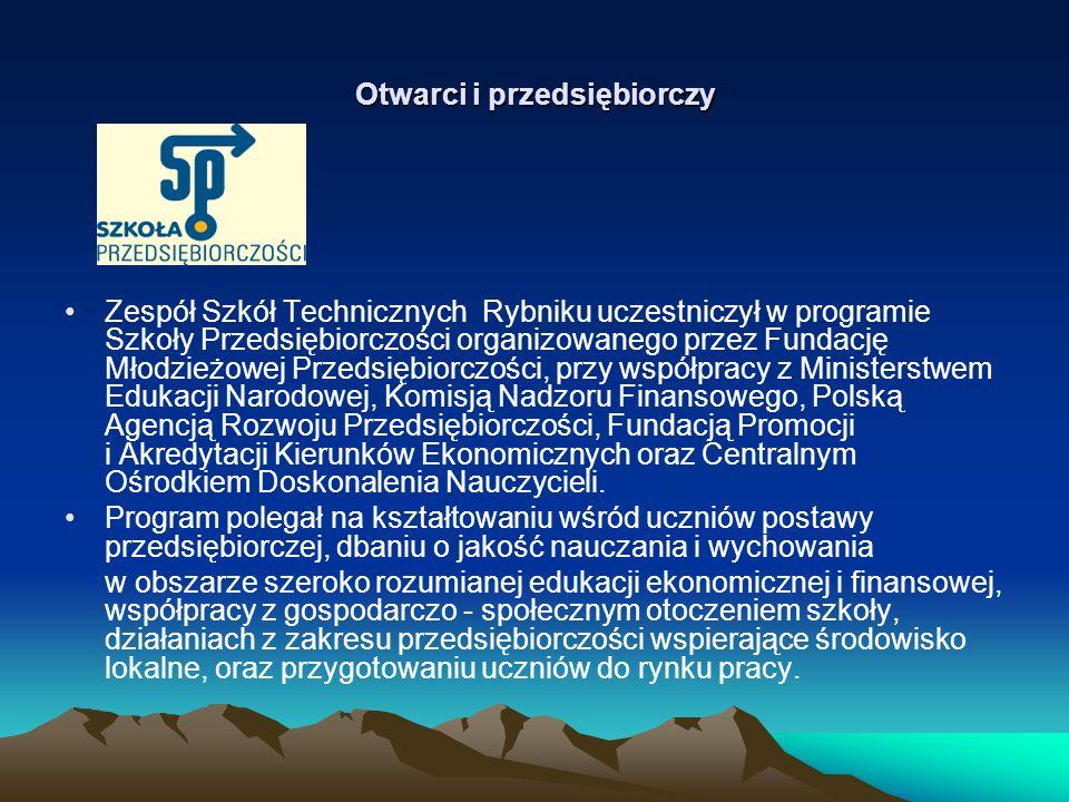 Otwarci i przedsiębiorczy Zespół Szkół Technicznych Rybniku uczestniczył w programie Szkoły Przedsiębiorczości organizowanego przez Fundację Młodzieżowej Przedsiębiorczości, przy współpracy z Ministerstwem Edukacji Narodowej, Komisją Nadzoru Finansowego, Polską Agencją Rozwoju Przedsiębiorczości, Fundacją Promocji i Akredytacji Kierunków Ekonomicznych oraz Centralnym Ośrodkiem Doskonalenia Nauczycieli.