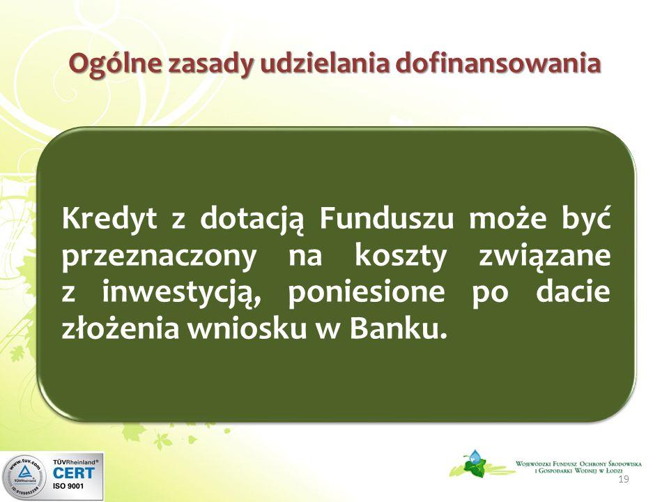 Ogólne zasady udzielania dofinansowania Kredyt z dotacją Funduszu może być przeznaczony na koszty związane z inwestycją, poniesione po dacie złożenia wniosku w Banku.