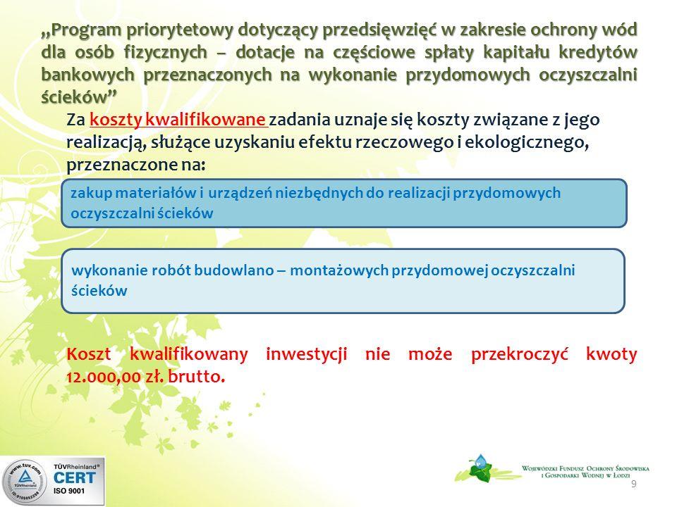 Program priorytetowy dotyczący przedsięwzięć w zakresie ochrony wód dla osób fizycznych – dotacje na częściowe spłaty kapitału kredytów bankowych przeznaczonych na wykonanie przydomowych oczyszczalni ścieków Za koszty kwalifikowane zadania uznaje się koszty związane z jego realizacją, służące uzyskaniu efektu rzeczowego i ekologicznego, przeznaczone na: Koszt kwalifikowany inwestycji nie może przekroczyć kwoty 12.000,00 zł.