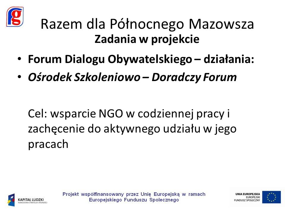 Forum Dialogu Obywatelskiego – działania: Ośrodek Szkoleniowo – Doradczy Forum Cel: wsparcie NGO w codziennej pracy i zachęcenie do aktywnego udziału w jego pracach Razem dla Północnego Mazowsza Zadania w projekcie