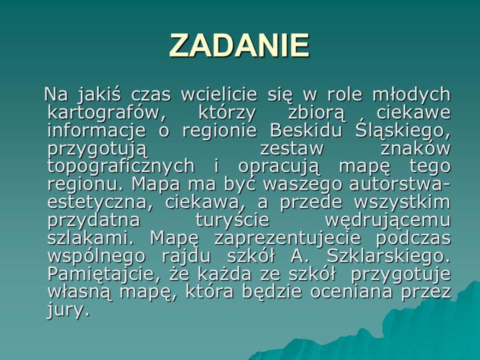 ZADANIE Na jakiś czas wcielicie się w role młodych kartografów, którzy zbiorą ciekawe informacje o regionie Beskidu Śląskiego, przygotują zestaw znakó