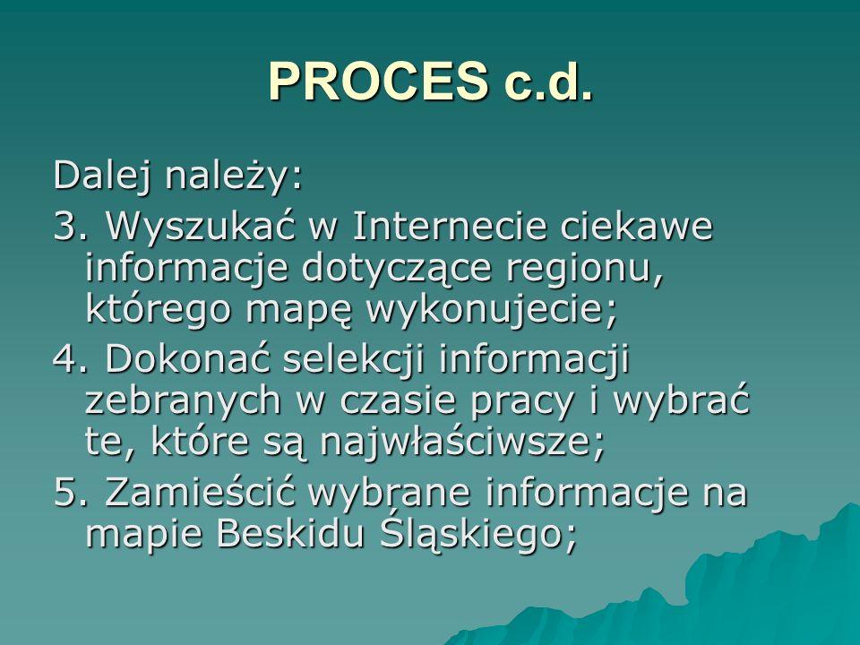 PROCES c.d. Dalej należy: 3. Wyszukać w Internecie ciekawe informacje dotyczące regionu, którego mapę wykonujecie; 4. Dokonać selekcji informacji zebr