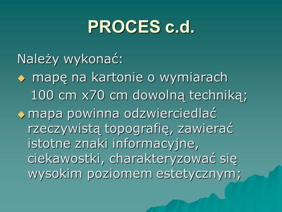 PROCES c.d. Należy wykonać: mapę na kartonie o wymiarach mapę na kartonie o wymiarach 100 cm x70 cm dowolną techniką; 100 cm x70 cm dowolną techniką;