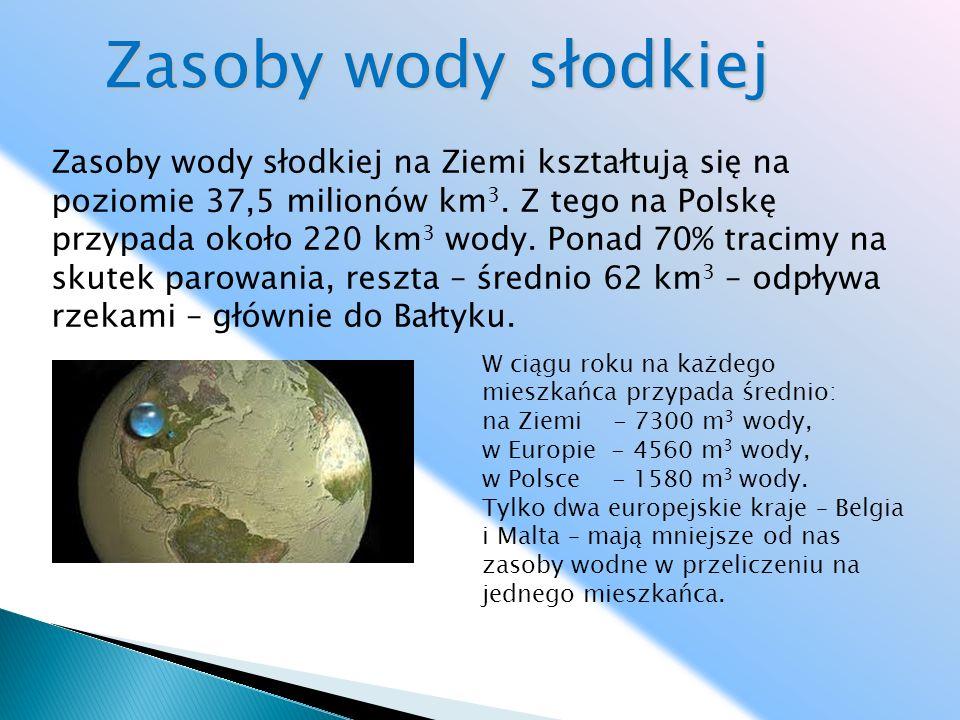 Zasoby wody słodkiej W ciągu roku na każdego mieszkańca przypada średnio: na Ziemi - 7300 m 3 wody, w Europie - 4560 m 3 wody, w Polsce - 1580 m 3 wod