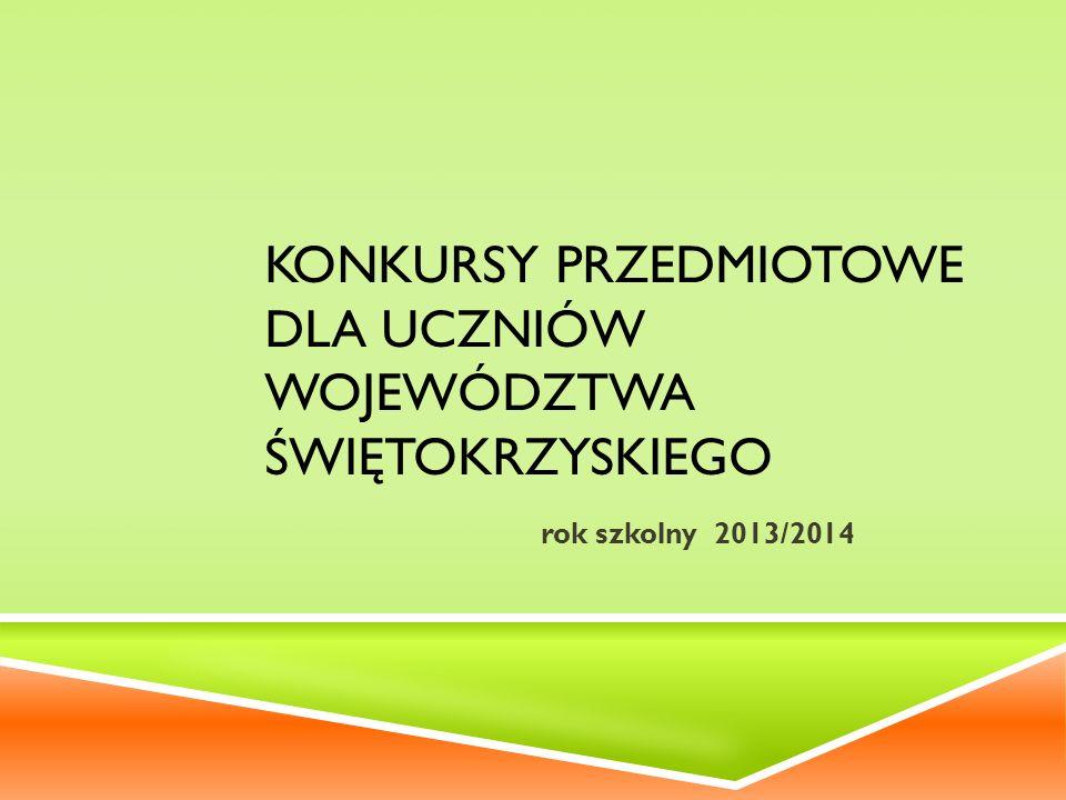 KONKURSY PRZEDMIOTOWE DLA UCZNIÓW WOJEWÓDZTWA ŚWIĘTOKRZYSKIEGO rok szkolny 2013/2014