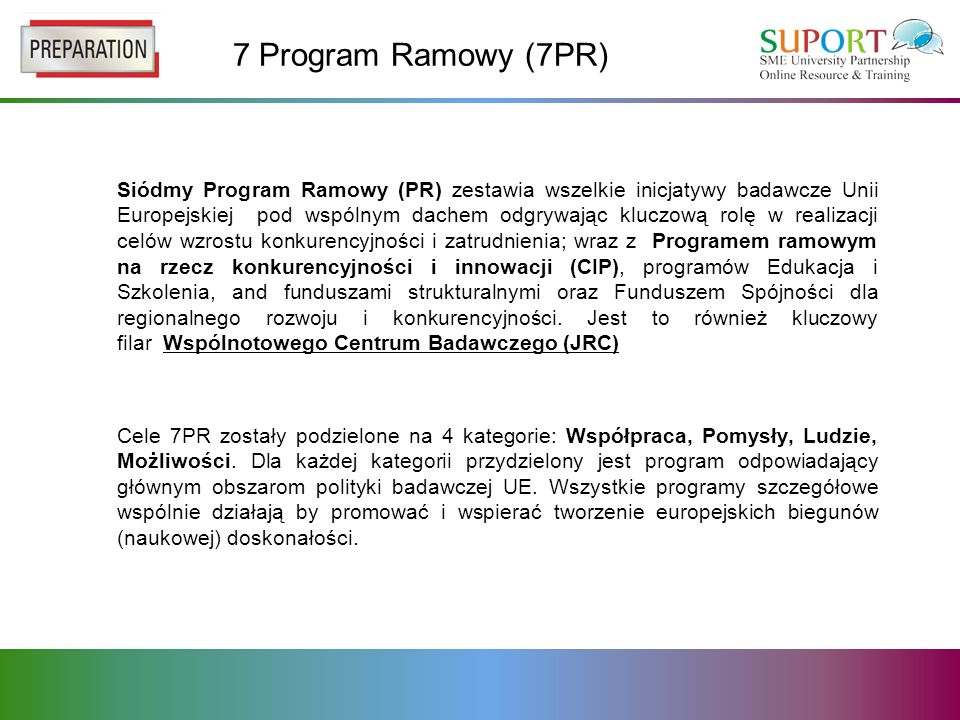 7 Program Ramowy (7PR) Siódmy Program Ramowy (PR) zestawia wszelkie inicjatywy badawcze Unii Europejskiej pod wspólnym dachem odgrywając kluczową rolę w realizacji celów wzrostu konkurencyjności i zatrudnienia; wraz z Programem ramowym na rzecz konkurencyjności i innowacji (CIP), programów Edukacja i Szkolenia, and funduszami strukturalnymi oraz Funduszem Spójności dla regionalnego rozwoju i konkurencyjności.