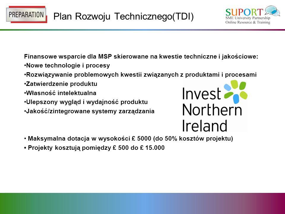 Plan Rozwoju Technicznego(TDI) Finansowe wsparcie dla MSP skierowane na kwestie techniczne i jakościowe: Nowe technologie i procesy Rozwiązywanie problemowych kwestii związanych z produktami i procesami Zatwierdzenie produktu Własność intelektualna Ulepszony wygląd i wydajność produktu Jakość/zintegrowane systemy zarządzania Maksymalna dotacja w wysokości £ 5000 (do 50% kosztów projektu) Projekty kosztują pomiędzy £ 500 do £ 15.000