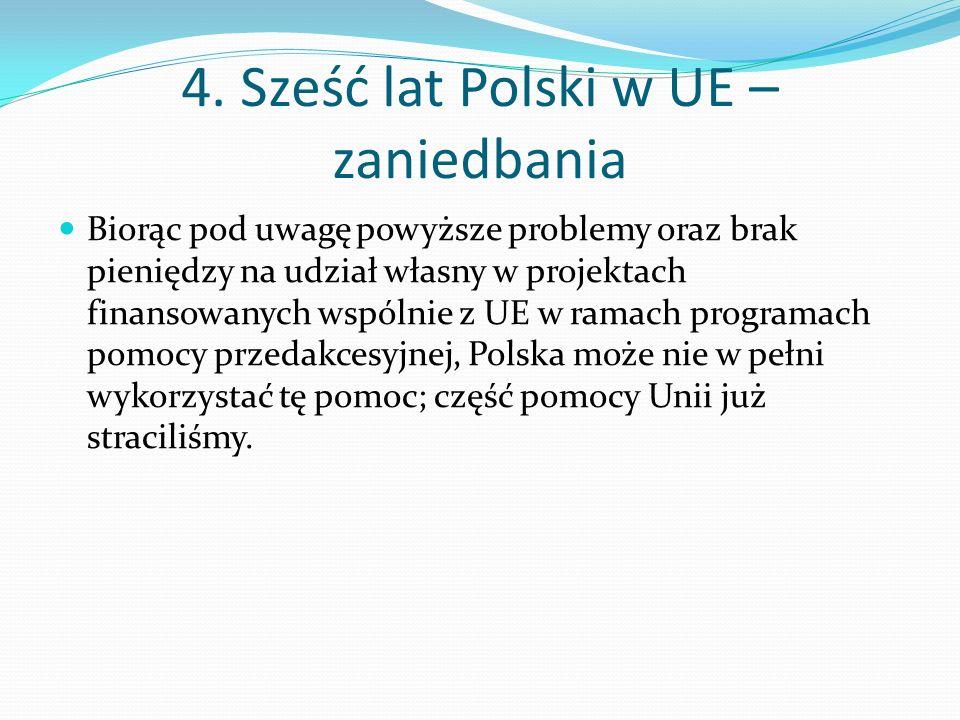 4. Sześć lat Polski w UE – zaniedbania Biorąc pod uwagę powyższe problemy oraz brak pieniędzy na udział własny w projektach finansowanych wspólnie z U